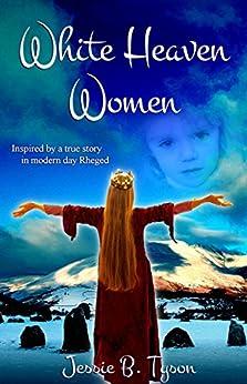 White Heaven Women: Inspired by a true story in Rheged by [Tyson, Jessie B]