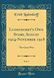 Ludendorff's Own Story, August 1914-November 1918, Vol. 1: The Great War (Classic Reprint)
