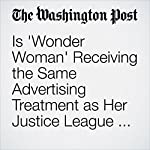 Is 'Wonder Woman' Receiving the Same Advertising Treatment as Her Justice League Peers? | David Betancourt