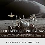 The Apollo Program: The History and Legacy of America's Most Famous Space Missions | Charles River Editors