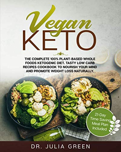 Vegan Keto: The Complete 100% Plant-Based Whole Foods Ketogenic Diet. Tasty Low Carb Recipes Cookbook to Nourish Your Mind and Promote Weight Loss Naturally. (21-Day Time Saving Meal Plan Included) by Dr. Julia Green
