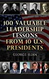 img - for 100 Valuable Leadership Lessons from 10 U.S. Presidents: Learn the leadership lessons of: George Washington, Thomas Jefferson, Abraham Lincoln, ... F. Kennedy, Richard Nixon and Ronald Reagan book / textbook / text book