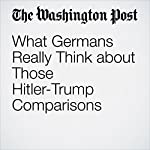 What Germans Really Think about Those Hitler-Trump Comparisons | Rick Noack