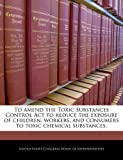 To amend the Toxic Substances Control Act to reduce the exposure of children, workers, and consumers to toxic chemical Substances, , 1240344899