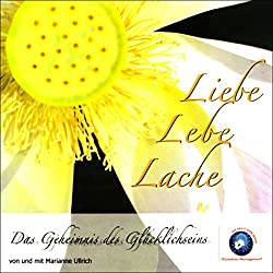Liebe Lebe Lache - Das Geheimnis des Glücklichseins
