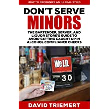 Don't Serve Minors: The Bartender, Server, and Liquor Store's Guide to Avoid Getting Caught Up in Alcohol Compliance Checks