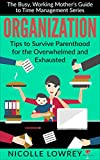 Organization: Tips to Survive Parenthood for the Overwhelmed and Exhausted (The Busy, Working Mother's Guide to Time Management Series)