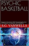 PSYCHIC BASKETBALL: Empower Your Game With Practical Applications Of Telepathy, Precognition, and Telekinesis