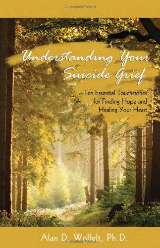 Understanding Your Suicide Grief: Ten Essential Touchstones for Finding Hope and Healing Your Heart (Understanding Your