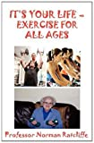 It's Your Life - Exercise for All Ages, Professor Norman Ratcliffe, 1907962638