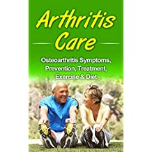 Arthritis Care: Osteoarthritis Symptoms, Prevention, Treatment, Exercise & Diet (inflammation, arthritis diet, anti-inflammation diet, arthritis cure)
