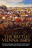 The Battle of Vienna (1683): The History and Legacy of the Decisive Conflict between the Ottoman Turkish Empire and Holy Roman Empire