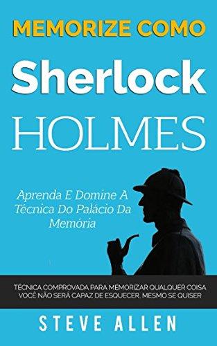 Memorize como Sherlock Holmes - Aprenda e domine a tcnica do palcio da memria: Tcnica comprovada para memorizar qualquer coisa. Voc no ser ... mesmo se quiser (Portuguese Edition)