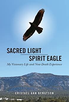 Sacred Light Spirit Eagle: My Visionary Life and Near Death Experience by [Bengtson, Cristael Ann]