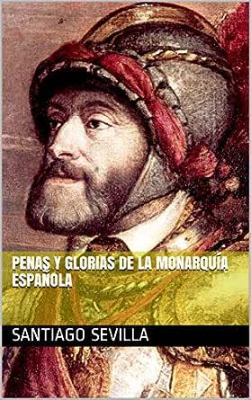 Penas y Glorias de la Monarquía Española eBook: Sevilla, Santiago: Amazon.es: Tienda Kindle