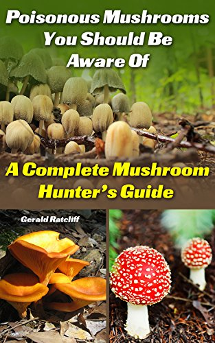 Poisonous Mushrooms You Should Be Aware Of: A Complete Mushroom Hunter's Guide: (Mushroom Farming, Edible Mushrooms) by [Ratcliff, Gerald]