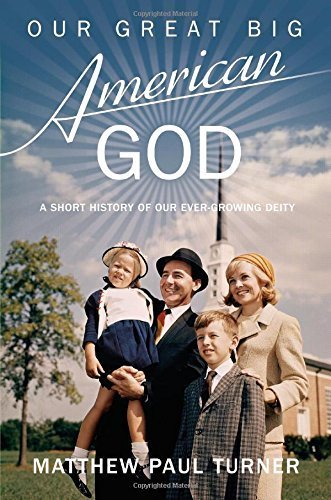 Our Great Big American God: A Short History of Our Ever-Growing Deity Hardcover August 19, 2014