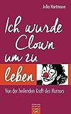 Ich wurde Clown um zu leben: Von der heilenden Kraft des Humors