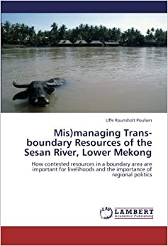 Book Mis)managing Trans-boundary Resources of the Sesan River, Lower Mekong: How contested resources in a boundary area are important for livelihoods and the importance of regional politics