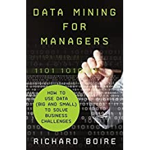 Data Mining for Managers: How to Use Data (Big and Small) to Solve Business Challenges
