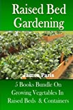 Raised Bed Gardening: 5 Books bundle on Growing Vegetables In Raised Beds & Containers