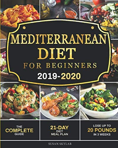 Mediterranean Diet for Beginners 2019-2020: The Complete Guide – 21-Day Diet Meal Plan – Lose Up to 20 Pounds in 3 Weeks
