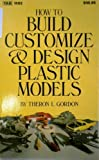 How to Build, Customize and Design Plastic Models, Theron L. Gordon, 0830611924