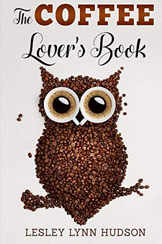 The Coffee Lover's Book: Essential World Coffee Guide - Interesting Facts, Tips, Benefits and Best Easy Coffee Drinks & Desserts Recipe Book