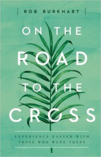 79e991abc4 On The Road to the Cross  Experience Easter With Those Who Were There  Rob  Burkhart  9781501822643  Amazon.com  Books