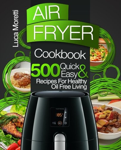 Air Fryer Cookbook: 500 Quick & Easy Recipes for Healthy Oil Free Living by Luca Moretti