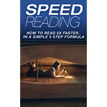 SPEED READING: How To Read 5X Faster…In A Simple 5 Step Formula (Cognitive, Learning, Speed Reading, Memory Techniques) (Cognitive Skills, Speed Read, Reading Style, Comprehension, Reading Skills)