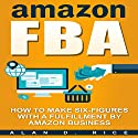 Amazon FBA: How to Make Six Figures with a Fulfillment by Amazon Business Audiobook by Alan D. Rice Narrated by C.J. McAllister