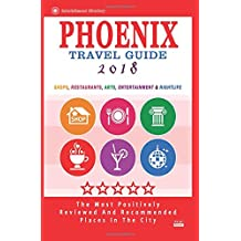 Phoenix Travel Guide 2018: Shops, Restaurants, Arts, Entertainment and Nightlife in Phoenix, Arizona (City Travel Guide 2018)