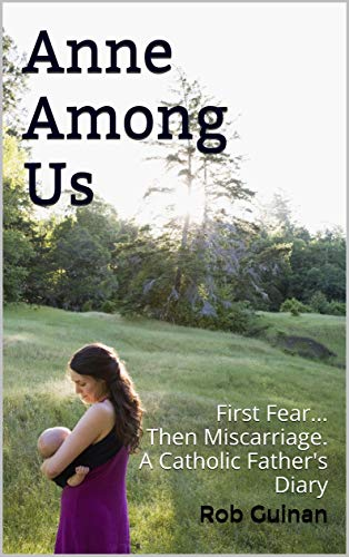 Anne Among Us: First Fear...Then Miscarriage.  A Catholic Father's Diary by [Guinan, Rob]