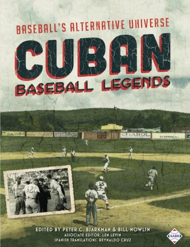 Cuban Baseball Legends: Baseball's Alternative Universe (The SABR Digital Library) (Volume 40)