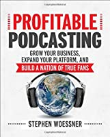 Profitable Podcasting: Grow Your Business, Expand Your Platform, and Build a Nation of True Fans Front Cover