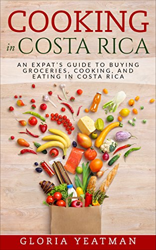 Cooking in Costa Rica: An Expat's Guide to Buying Groceries,  Cooking, and Eating in  Costa Rica by Gloria Yeatman