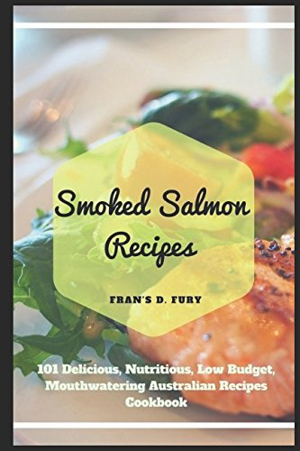 Smoked Salmon Recipes: 101 Delicious, Nutritious, Low Budget, Mouthwatering Australian Recipes Cookbook by Fran's D. Fury