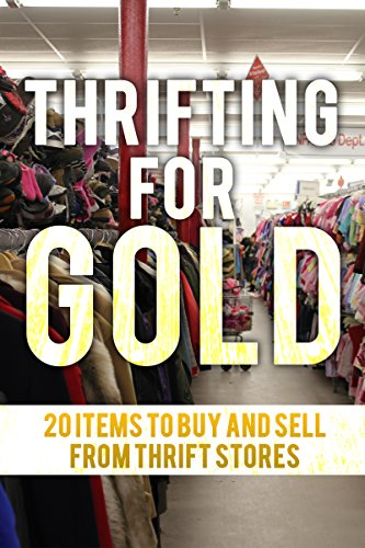 Thrifting For Gold: 20 Things to Buy and Sell from thrift stores. by [Clay, J.]