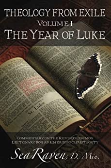 The Year of Luke (THEOLOGY FROM EXILE:  Commentary on the Revised Common Lectionary for an Emerging Christianity Book 1) by [Raven, Sea]