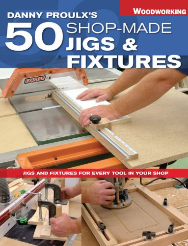 Danny Proulx's 50 Shop-Made Jigs & Fixtures: Jigs & Fixtures For Every Tool in Your Shop (Popular Woodworking) (Place Your Furniture In)
