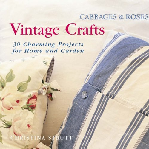 Cabbages and Roses : Vintage Crafts - 35 Charming Projects for the Home and Garden
