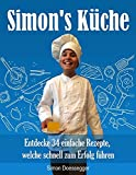 Simon's Küche: Entdecke 34 einfache Rezepte, welche schnell zum Erfolg führen (German Edition)