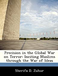 Precision in the Global War on Terror: Inciting Muslims Through the War of Ideas