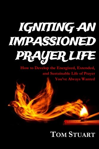 (Igniting An Impassioned Prayer Life: How to Develop the Energized, Extended, and Sustainable Life of Prayer You've Always Wanted)