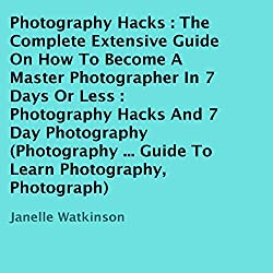 Photography Hacks: The Complete Extensive Guide on How to Become a Master Photographer in 7 Days or Less