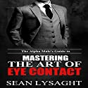 The Alpha Male's Guide to Mastering the Art of Eye Contact Hörbuch von Sean Lysaght Gesprochen von: J. Alexander