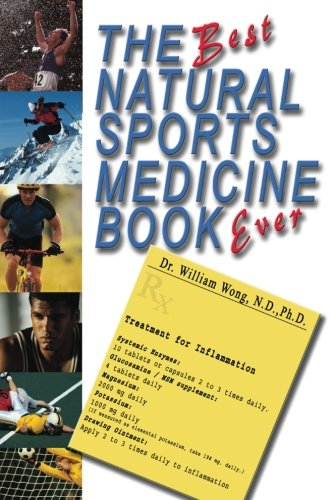 The Best Natural Sports Medicine Book Ever: Natural Supplements and Exercise for Healing Sports Related Injuries