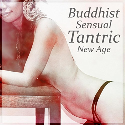 Buddhist Sensual Tantric New Age – Music for Intimate Moments, Sex Relaxation Meditation, Kamasutra, Spiritual Practice, Passion & Pleasure, Love Making Ambient - Passion Love And Sex