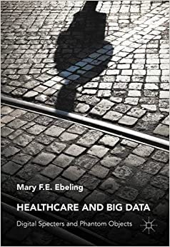 Book Healthcare and Big Data: Digital Specters and Phantom Objects